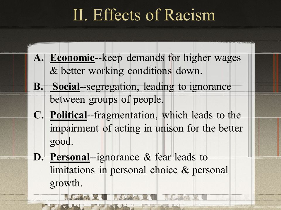 II. Effects of Racism Economic--keep demands for higher wages & better working conditions down.