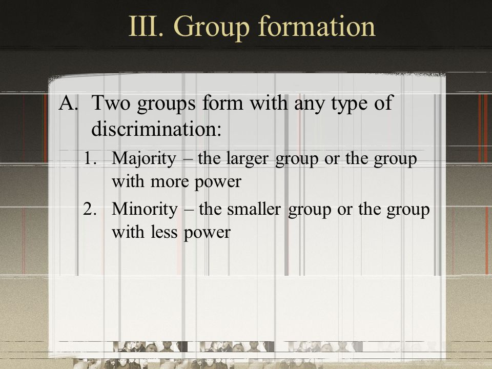 III. Group formation Two groups form with any type of discrimination:
