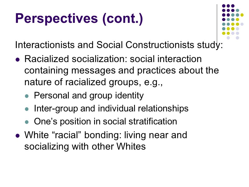 Perspectives (cont.) Interactionists and Social Constructionists study: