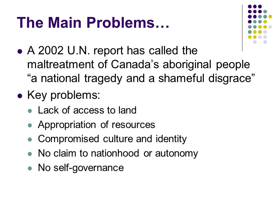 The Main Problems… A 2002 U.N. report has called the maltreatment of Canada's aboriginal people a national tragedy and a shameful disgrace
