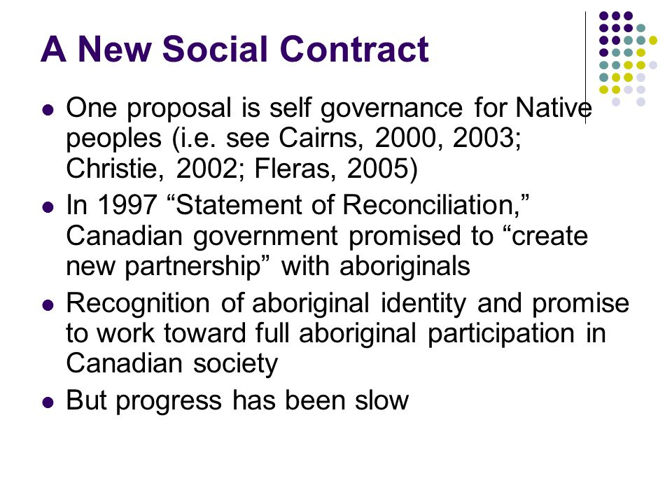 A New Social Contract One proposal is self governance for Native peoples (i.e. see Cairns, 2000, 2003; Christie, 2002; Fleras, 2005)