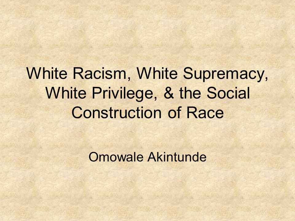 White Racism, White Supremacy, White Privilege, & the Social Construction of Race