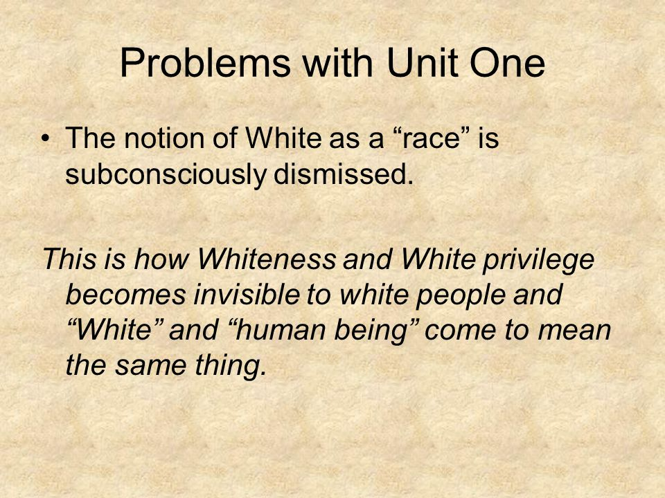 Problems with Unit One The notion of White as a race is subconsciously dismissed.
