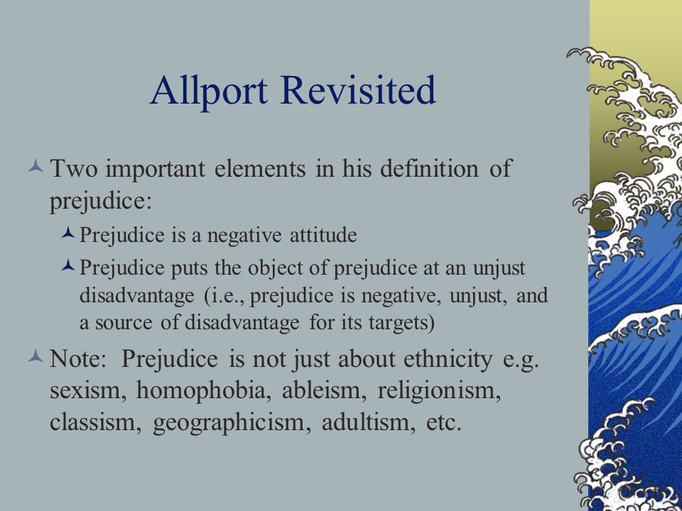 Allport Revisited Two important elements in his definition of prejudice: Prejudice is a negative attitude.