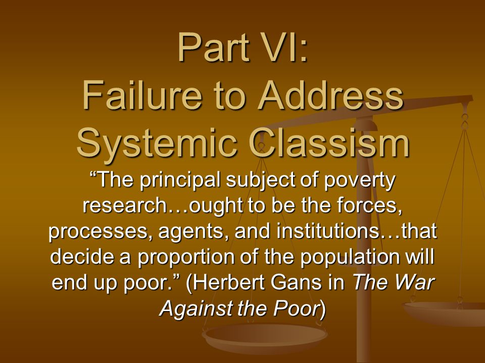 Part VI: Failure to Address Systemic Classism The principal subject of poverty research…ought to be the forces, processes, agents, and institutions…that decide a proportion of the population will end up poor. (Herbert Gans in The War Against the Poor)