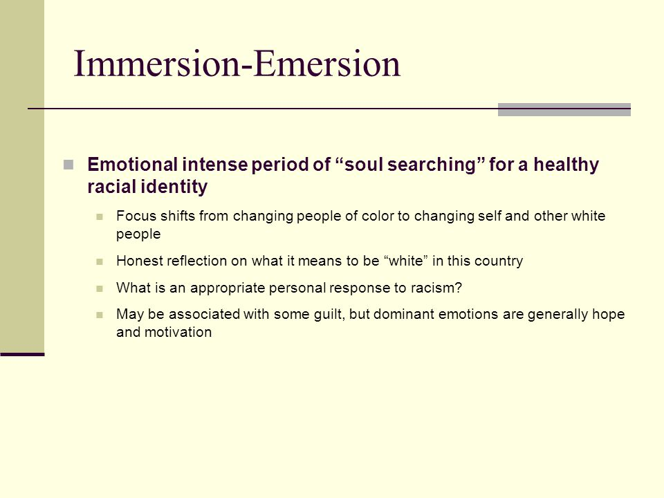 Immersion-Emersion Emotional intense period of soul searching for a healthy racial identity.