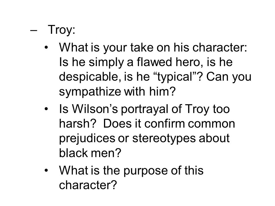 Troy: What is your take on his character: Is he simply a flawed hero, is he despicable, is he typical Can you sympathize with him
