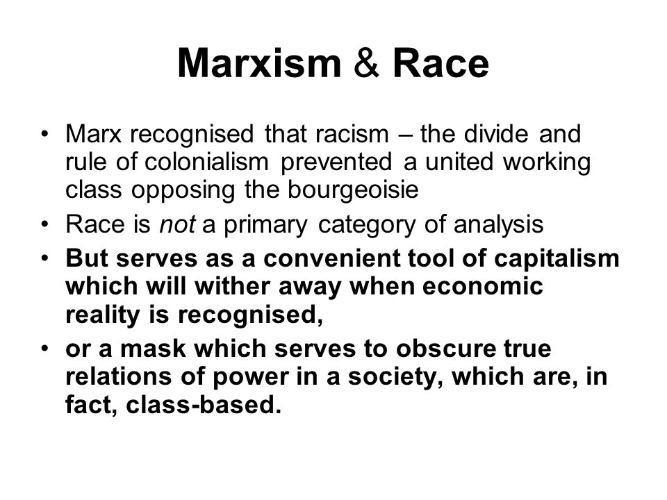 Marxism & Race Marx recognised that racism – the divide and rule of colonialism prevented a united working class opposing the bourgeoisie.