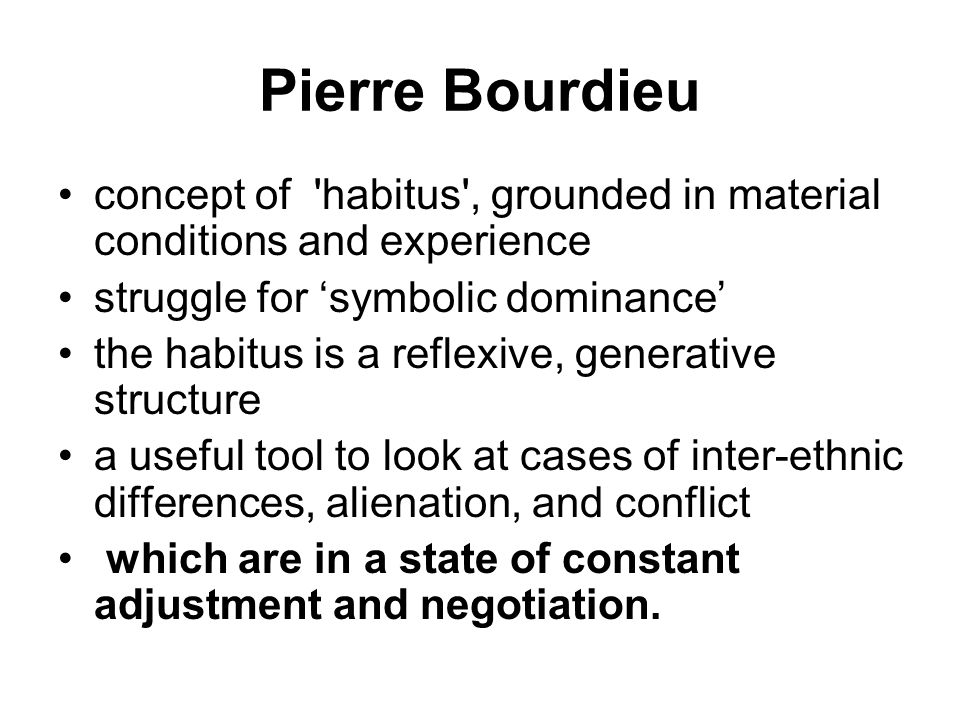 Pierre Bourdieu concept of habitus , grounded in material conditions and experience. struggle for 'symbolic dominance'