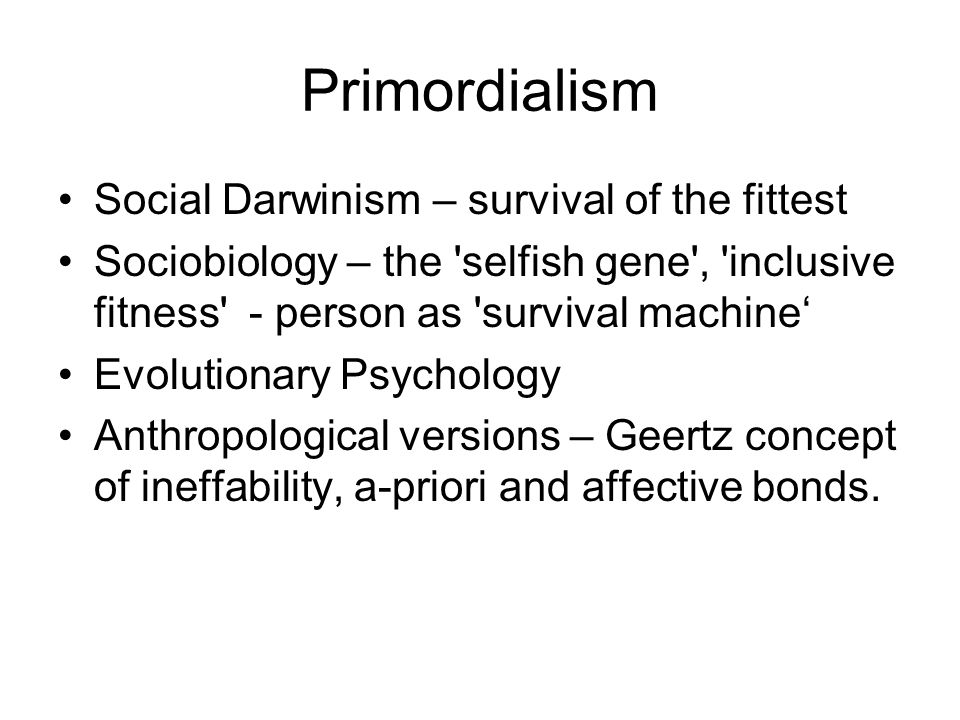 Primordialism Social Darwinism – survival of the fittest