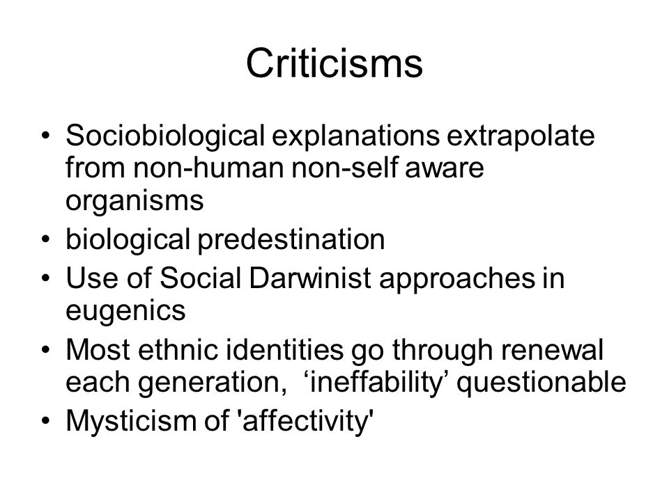 Criticisms Sociobiological explanations extrapolate from non-human non-self aware organisms. biological predestination.