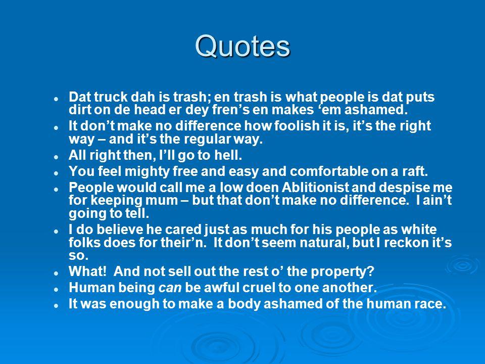 Quotes Dat truck dah is trash; en trash is what people is dat puts dirt on de head er dey fren's en makes 'em ashamed.