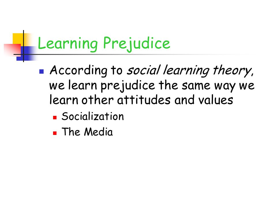 Learning Prejudice According to social learning theory, we learn prejudice the same way we learn other attitudes and values.
