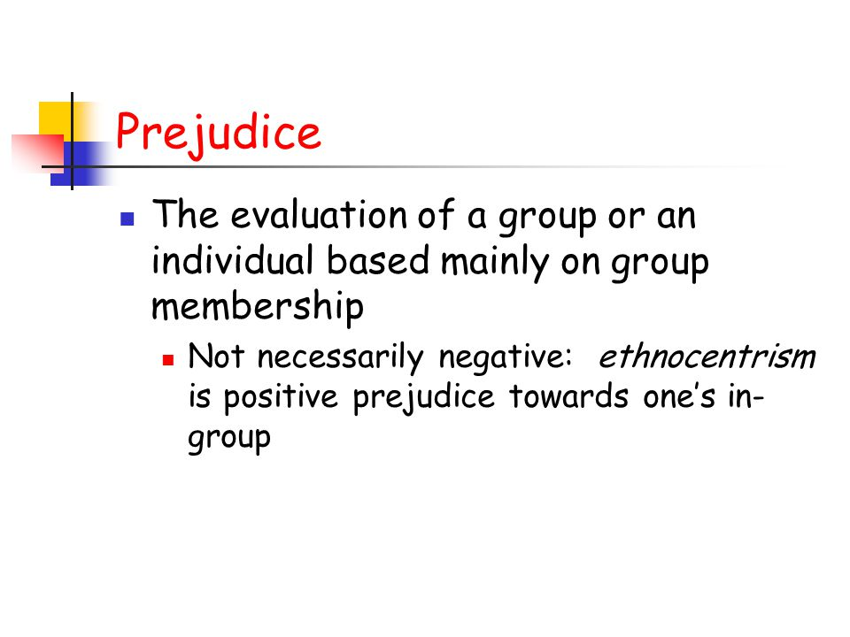 Prejudice The evaluation of a group or an individual based mainly on group membership.