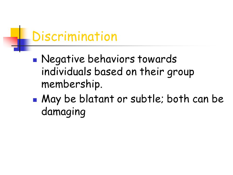 Discrimination Negative behaviors towards individuals based on their group membership.
