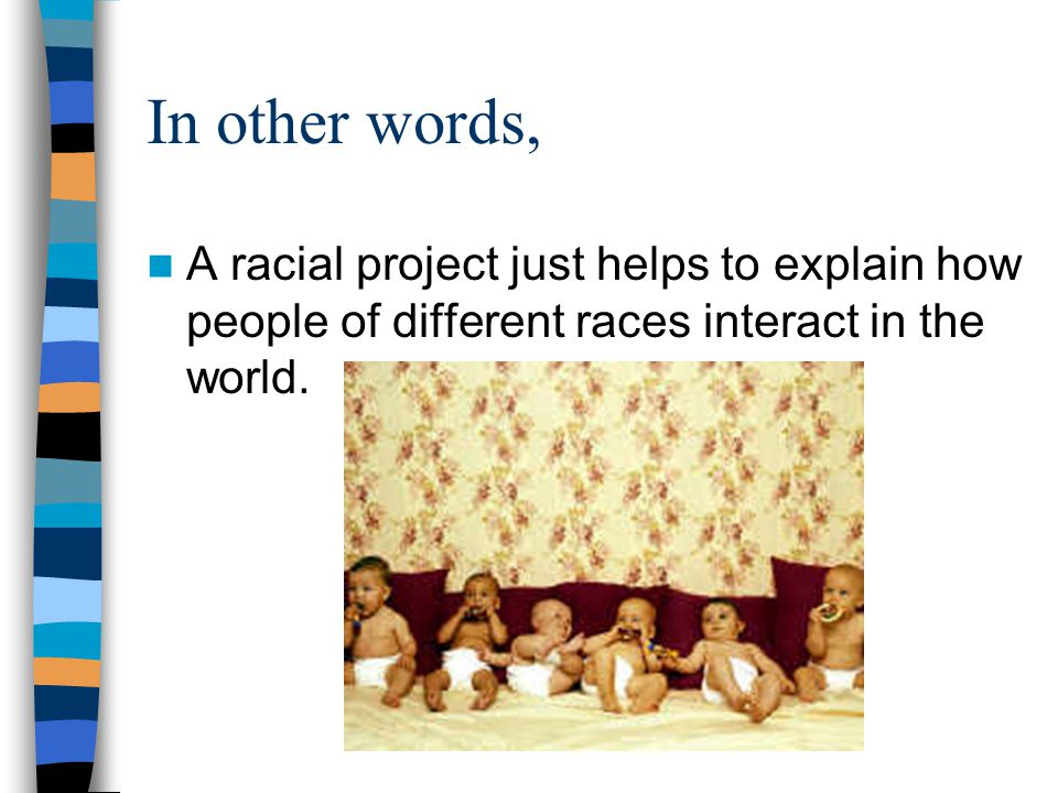 In other words, A racial project just helps to explain how people of different races interact in the world.
