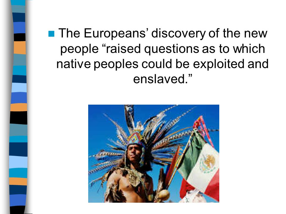 The Europeans' discovery of the new people raised questions as to which native peoples could be exploited and enslaved.