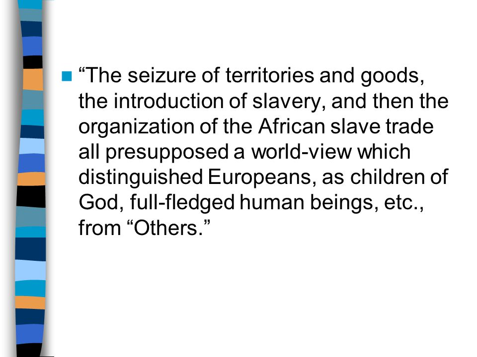 The seizure of territories and goods, the introduction of slavery, and then the organization of the African slave trade all presupposed a world-view which distinguished Europeans, as children of God, full-fledged human beings, etc., from Others.