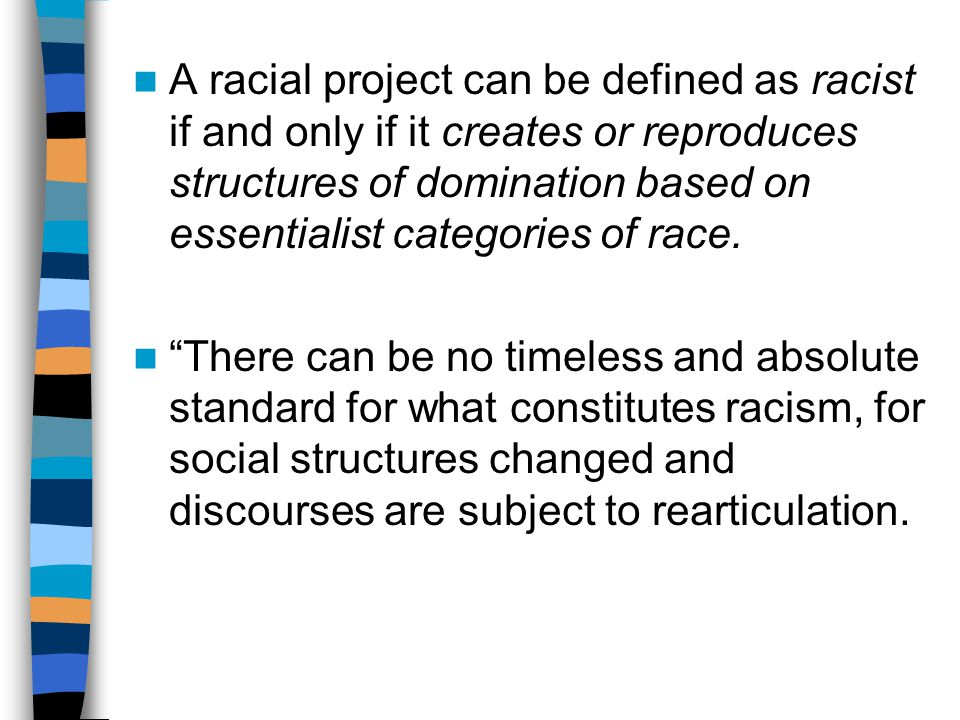 A racial project can be defined as racist if and only if it creates or reproduces structures of domination based on essentialist categories of race.