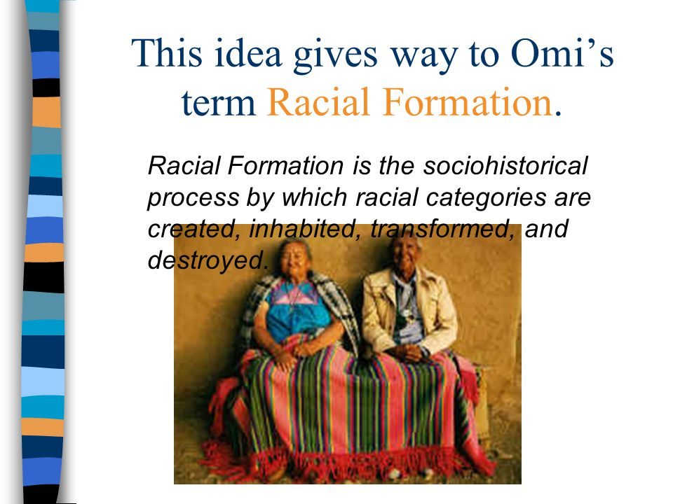This idea gives way to Omi's term Racial Formation.