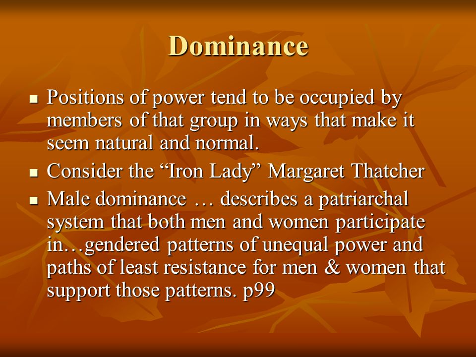 Dominance Positions of power tend to be occupied by members of that group in ways that make it seem natural and normal.