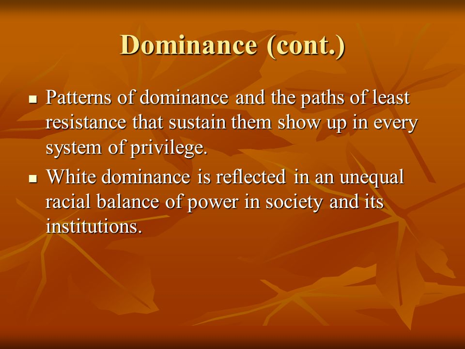 Dominance (cont.) Patterns of dominance and the paths of least resistance that sustain them show up in every system of privilege.