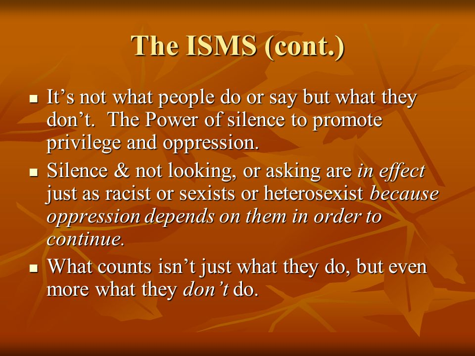 The ISMS (cont.) It's not what people do or say but what they don't. The Power of silence to promote privilege and oppression.