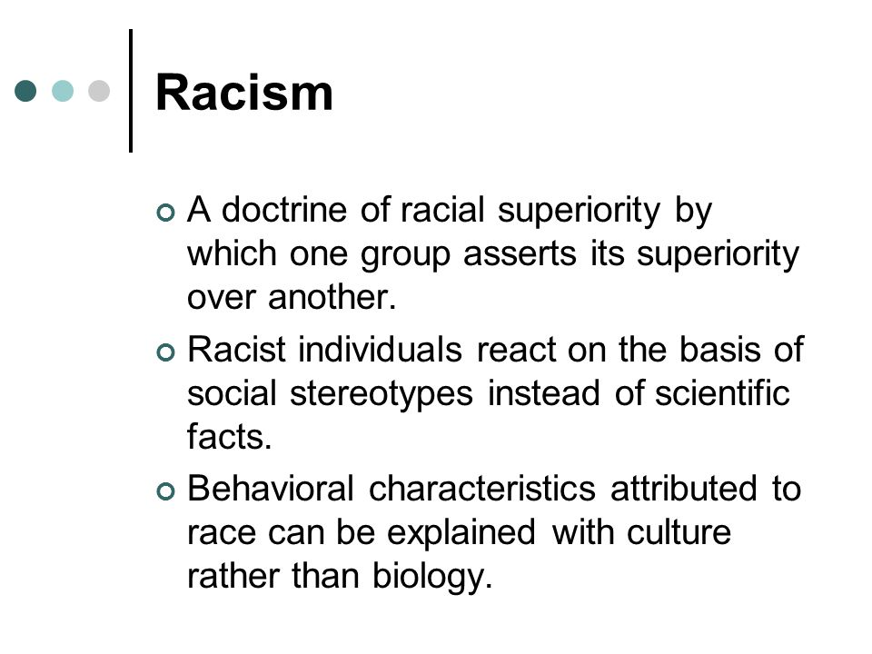 Racism A doctrine of racial superiority by which one group asserts its superiority over another.
