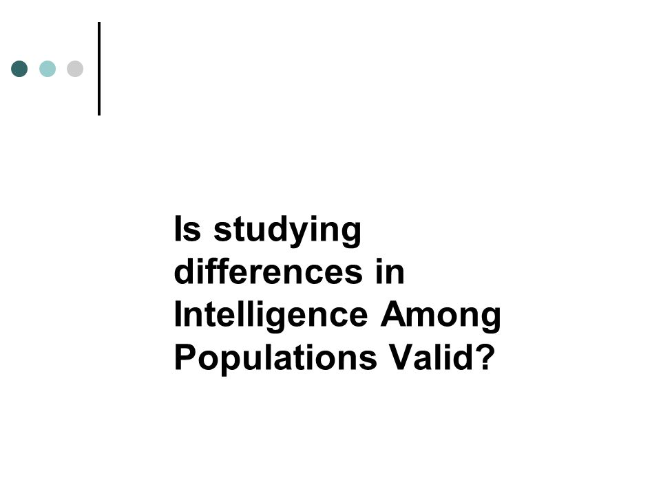 Is studying differences in Intelligence Among Populations Valid