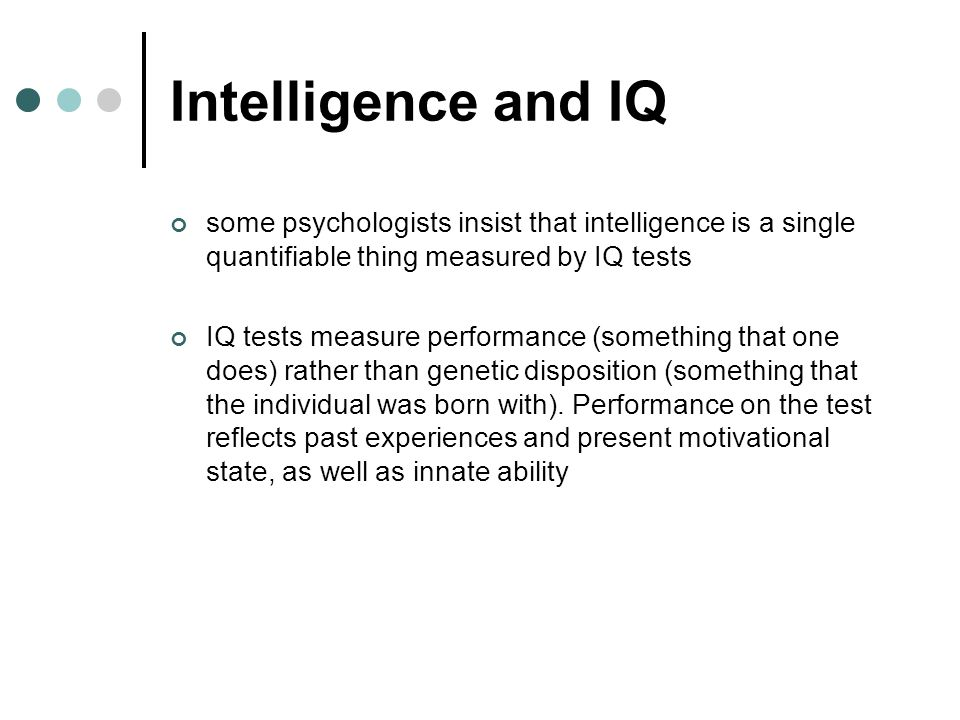 Intelligence and IQ some psychologists insist that intelligence is a single quantifiable thing measured by IQ tests.