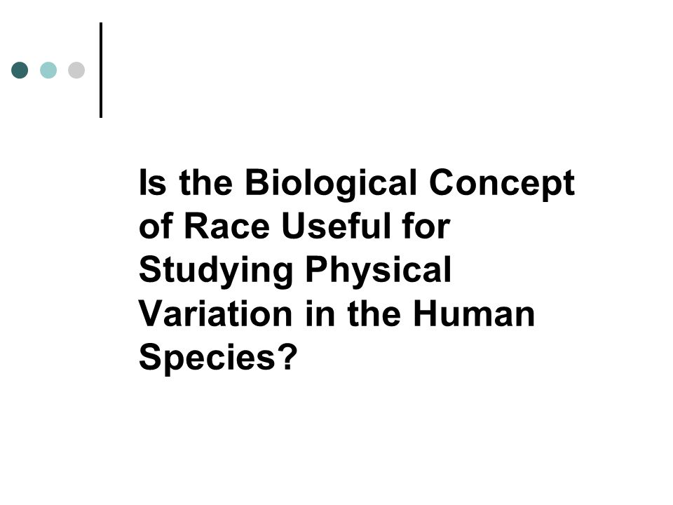 Is the Biological Concept of Race Useful for Studying Physical Variation in the Human Species