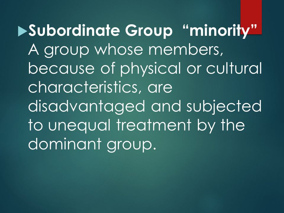 Subordinate Group minority A group whose members, because of physical or cultural characteristics, are disadvantaged and subjected to unequal treatment by the dominant group.