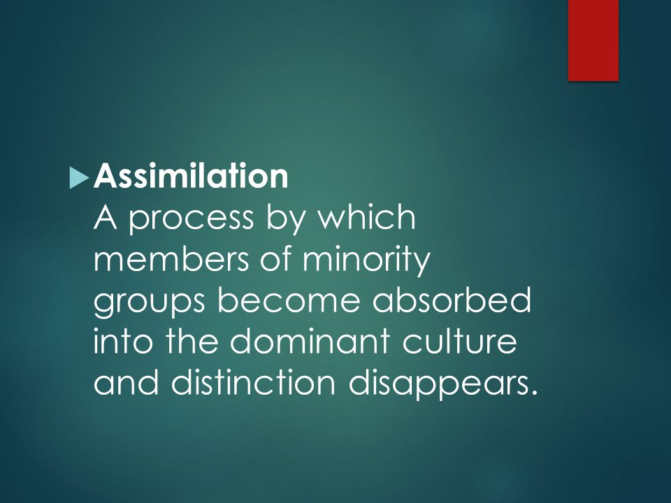 Assimilation A process by which members of minority groups become absorbed into the dominant culture and distinction disappears.