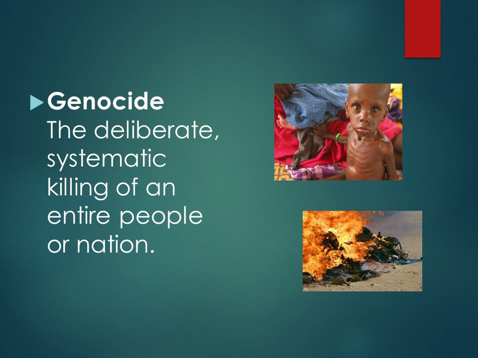 Genocide The deliberate, systematic killing of an entire people or nation.