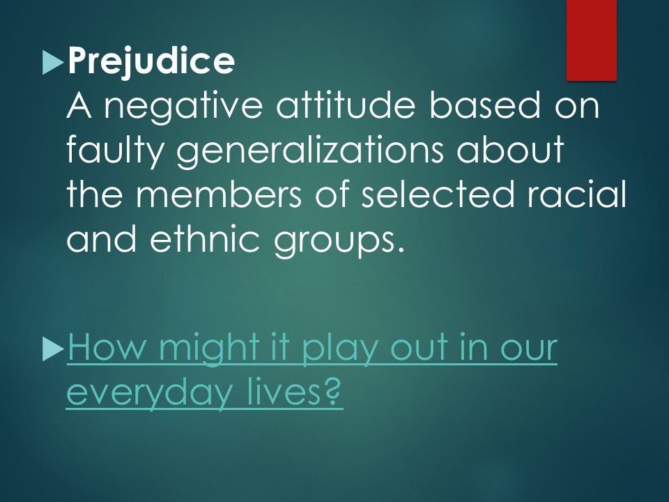 Prejudice A negative attitude based on faulty generalizations about the members of selected racial and ethnic groups.