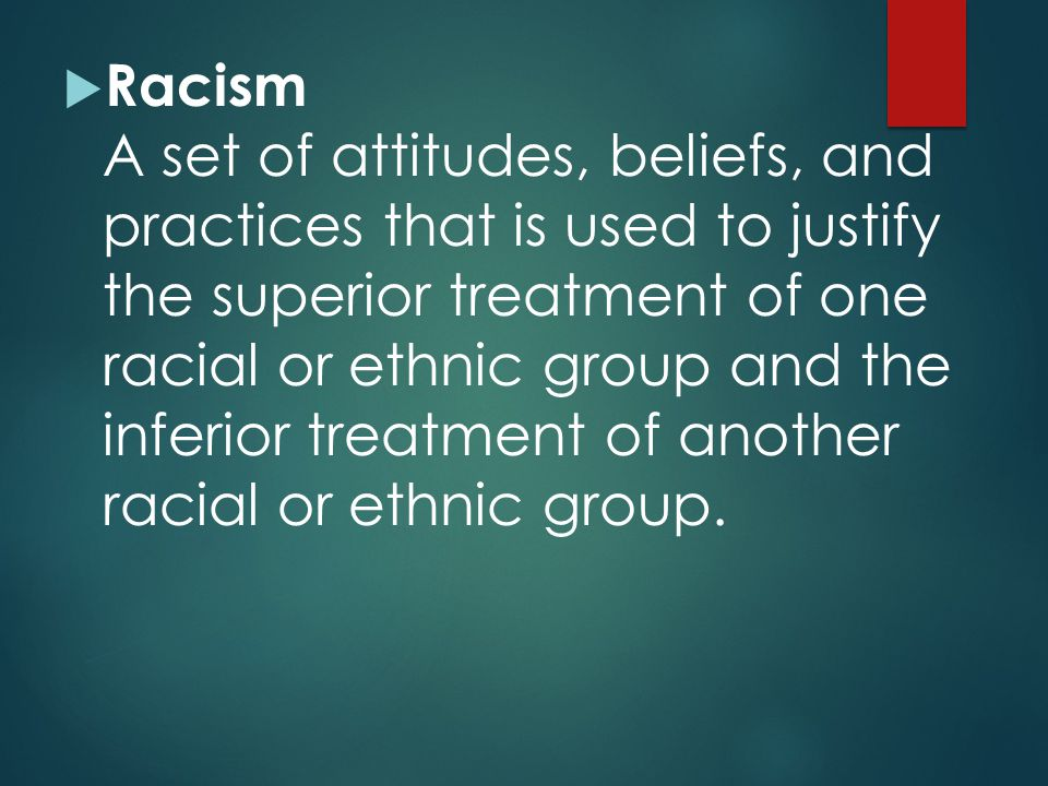 Racism A set of attitudes, beliefs, and practices that is used to justify the superior treatment of one racial or ethnic group and the inferior treatment of another racial or ethnic group.