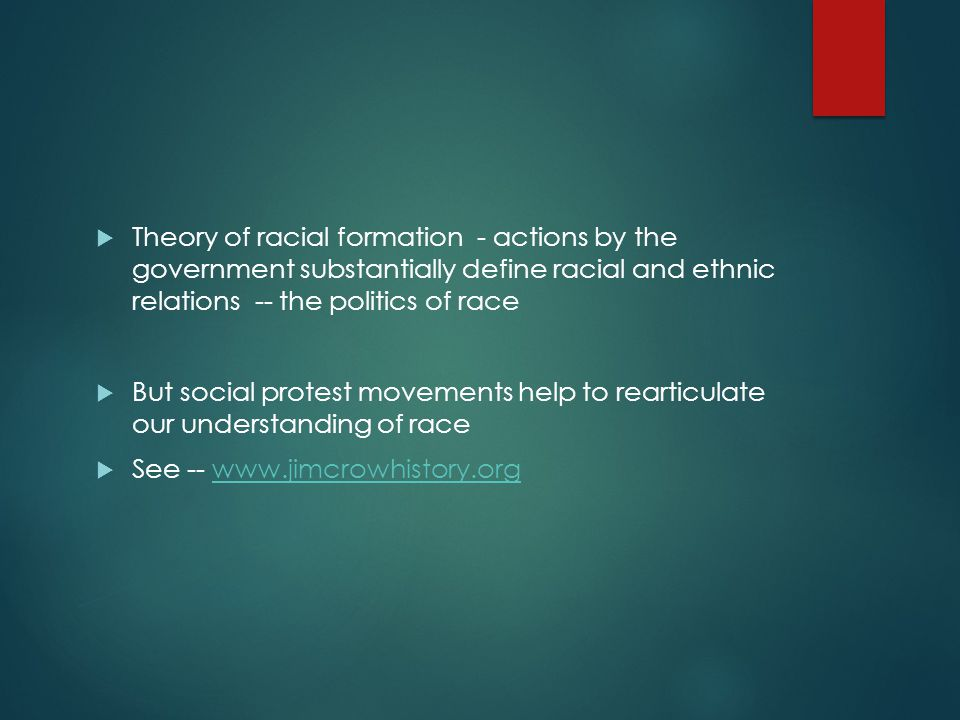 Theory of racial formation - actions by the government substantially define racial and ethnic relations -- the politics of race
