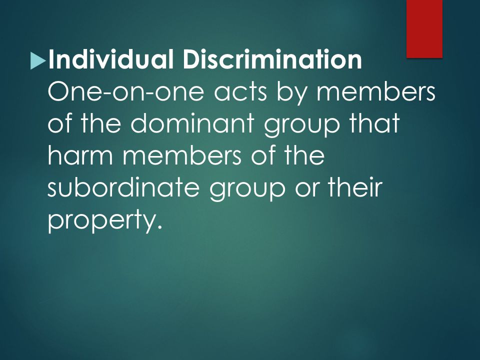 Individual Discrimination One-on-one acts by members of the dominant group that harm members of the subordinate group or their property.