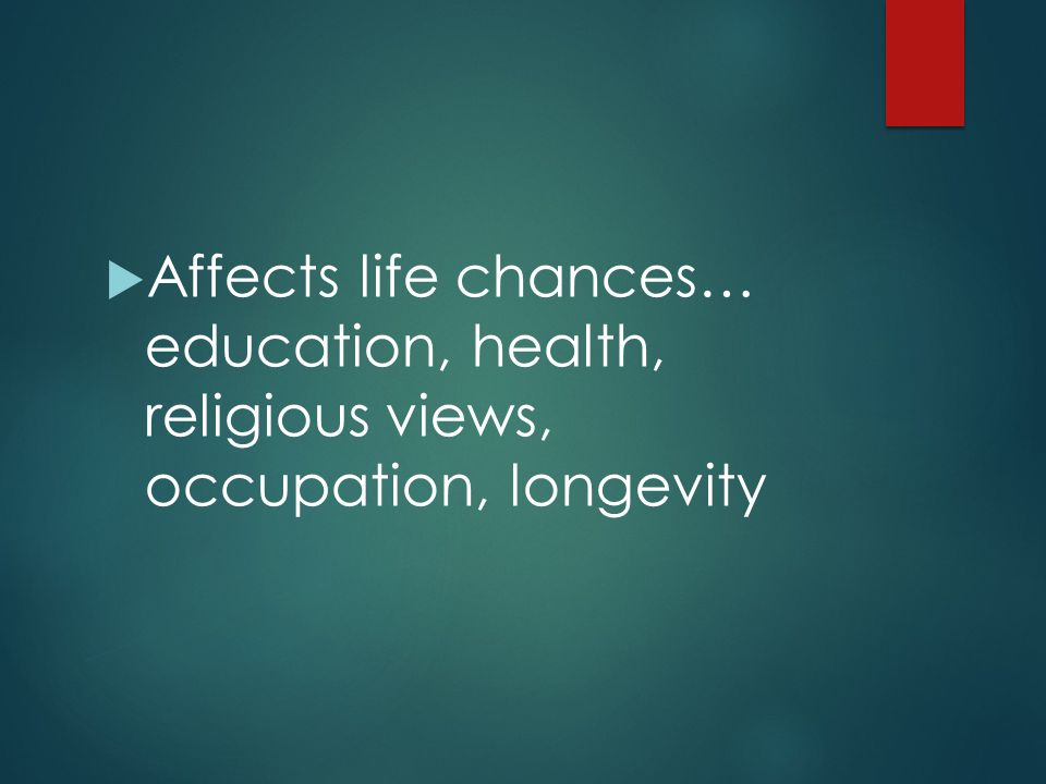 Affects life chances… education, health, religious views, occupation, longevity