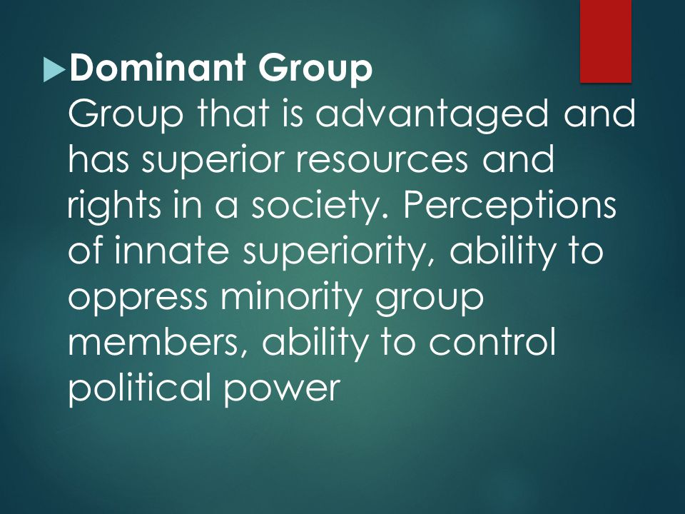 Dominant Group Group that is advantaged and has superior resources and rights in a society.