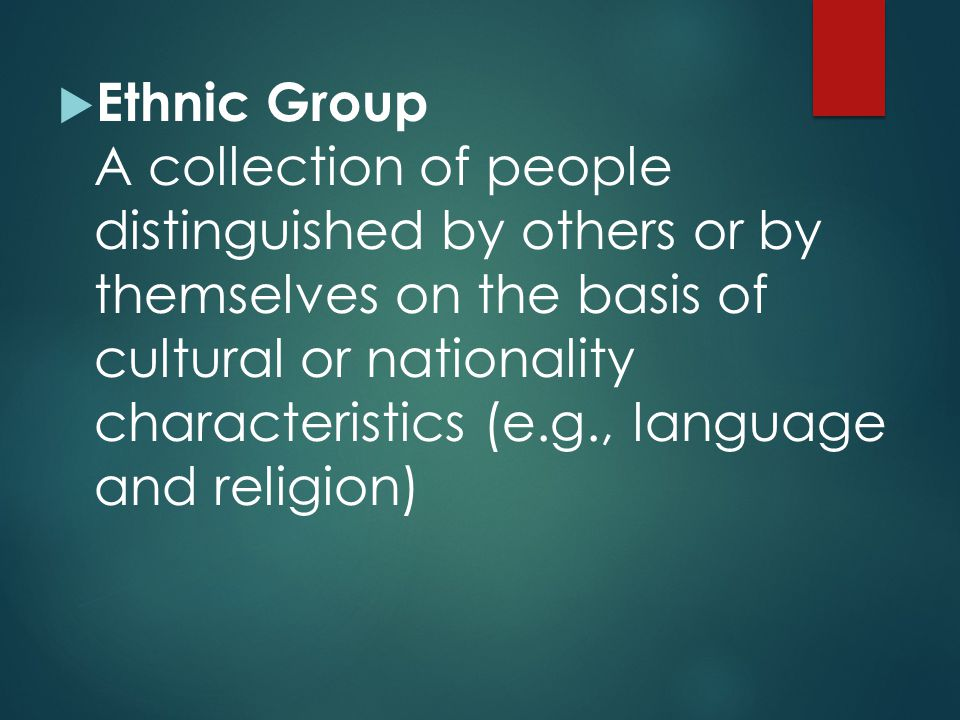 Ethnic Group A collection of people distinguished by others or by themselves on the basis of cultural or nationality characteristics (e.g., language and religion)