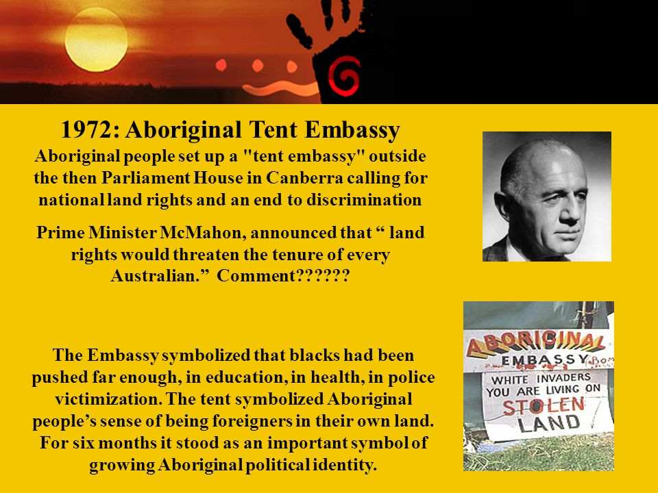 1972: Aboriginal Tent Embassy Aboriginal people set up a tent embassy outside the then Parliament House in Canberra calling for national land rights and an end to discrimination