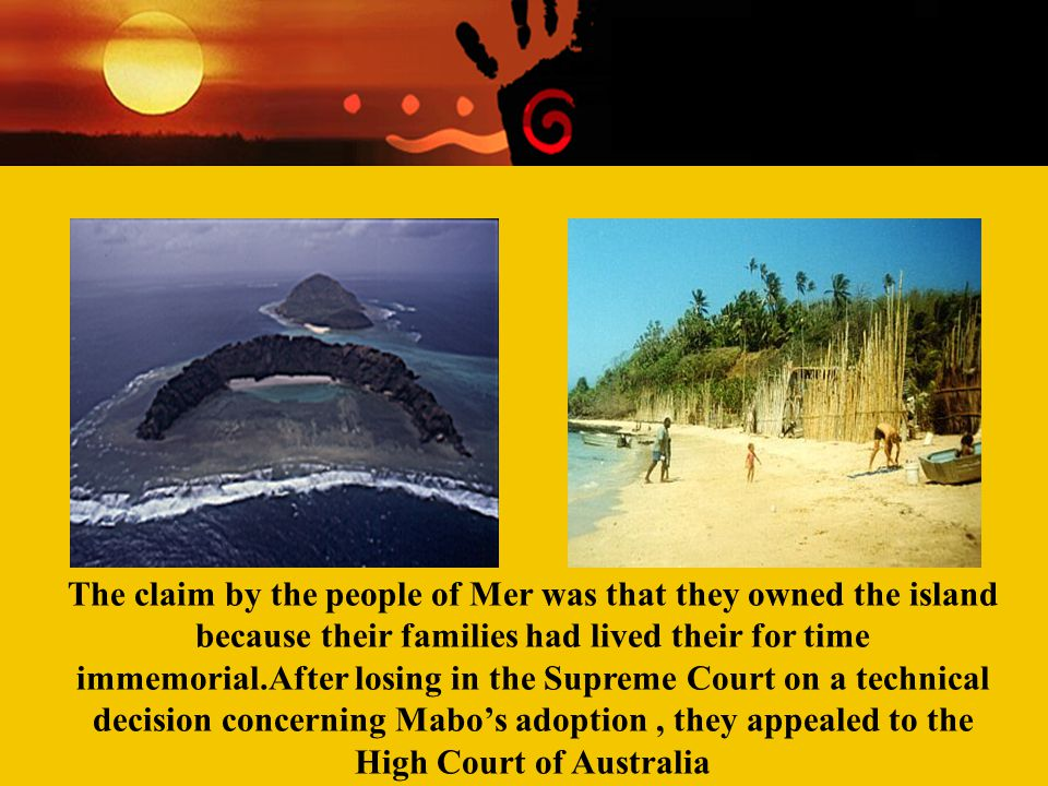The claim by the people of Mer was that they owned the island because their families had lived their for time immemorial.After losing in the Supreme Court on a technical decision concerning Mabo's adoption , they appealed to the High Court of Australia