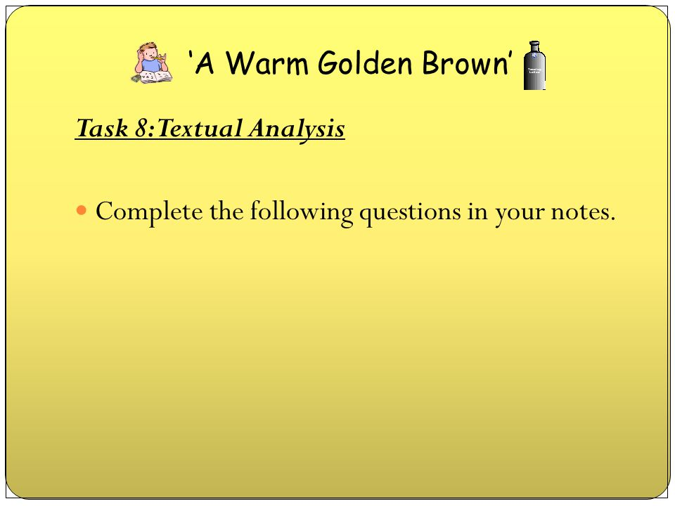 'A Warm Golden Brown' Task 8: Textual Analysis Complete the following questions in your notes.
