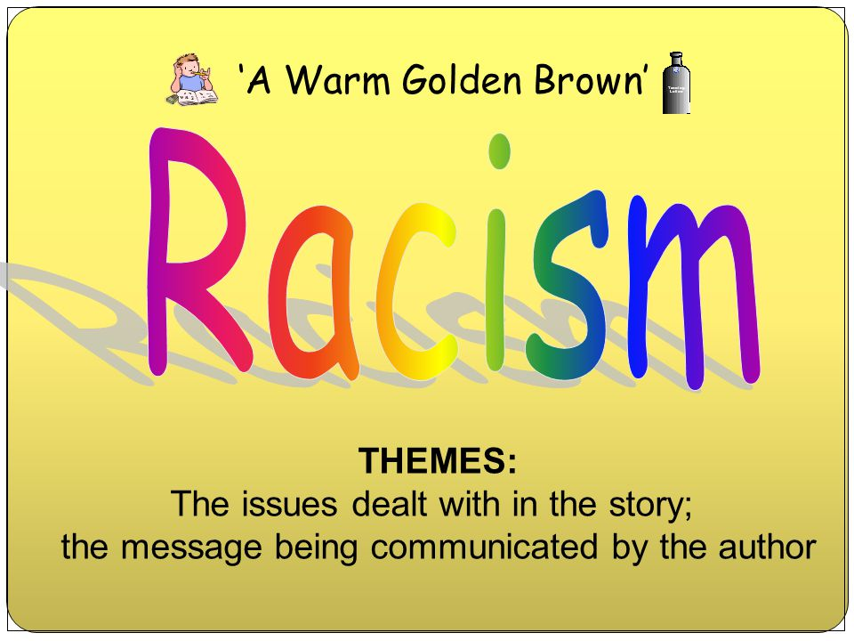 Racism 'A Warm Golden Brown' THEMES: