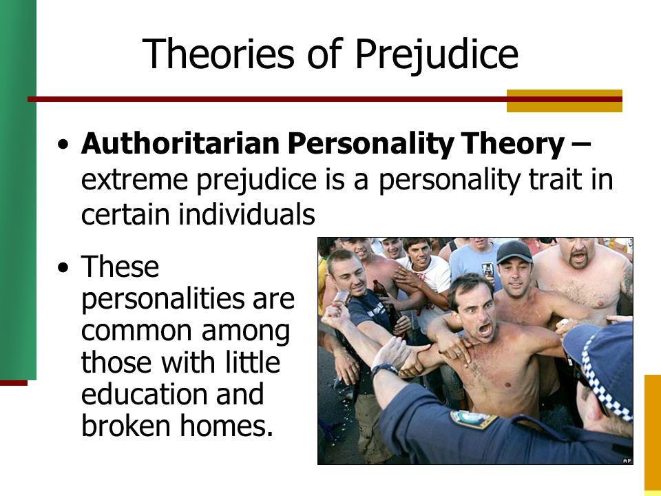 Theories of Prejudice Authoritarian Personality Theory – extreme prejudice is a personality trait in certain individuals.