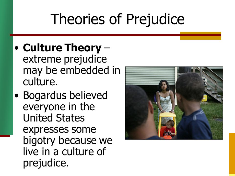 Theories of Prejudice Culture Theory – extreme prejudice may be embedded in culture.