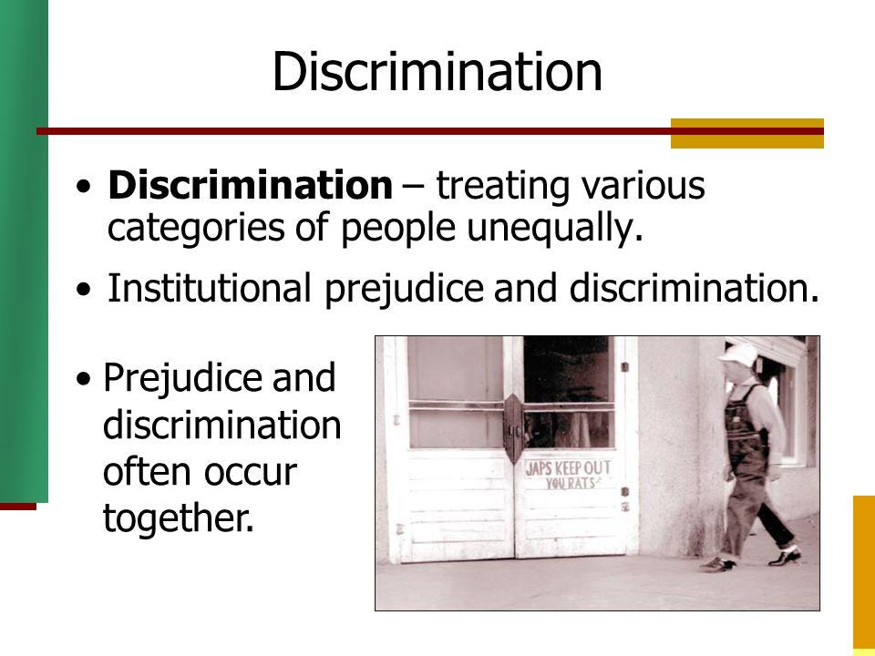 Discrimination Discrimination – treating various categories of people unequally. Institutional prejudice and discrimination.