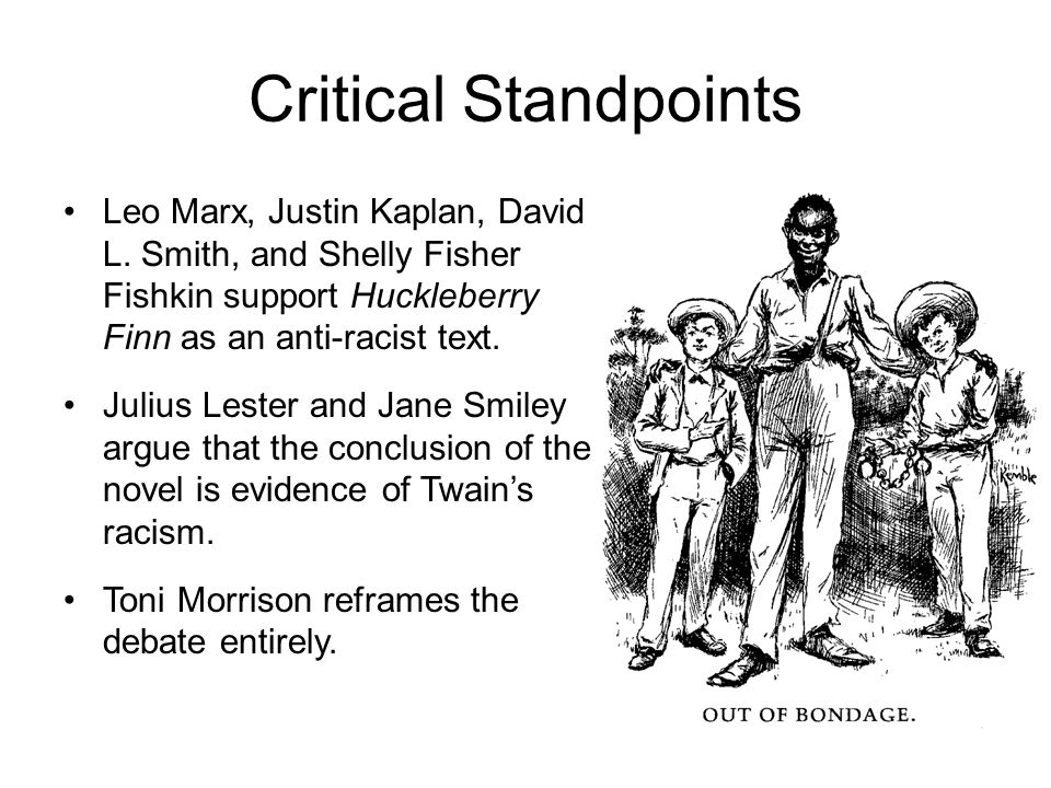 Critical Standpoints Leo Marx, Justin Kaplan, David L. Smith, and Shelly Fisher Fishkin support Huckleberry Finn as an anti-racist text.