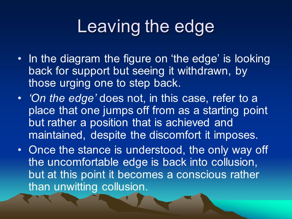 Leaving the edge In the diagram the figure on 'the edge' is looking back for support but seeing it withdrawn, by those urging one to step back.